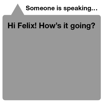 One of his hearing friends replies, and Felix can glance at his watch to read what was spoken.